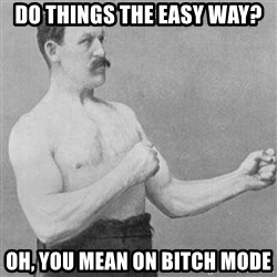 Manly man - Do things the easy way? Oh, you mean on bitch mode