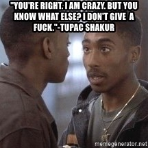 "tupac13 - ""You're right. I am crazy. But you know what else? i don't give  a fuck.""-Tupac Shakur"