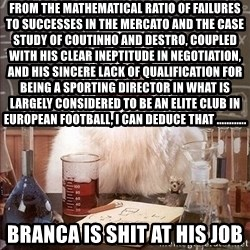 Chemistry Cat - from the mathematical ratio of failures to successes in the mercato and the case study of coutinho and destro, coupled with his clear ineptitude in negotiation, and his sincere lack of qualification for being a sporting director in what is largely considered to be an elite club in European football, I can deduce that ............  branca is shit at his job