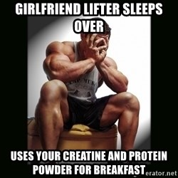 first world gym problems - Girlfriend Lifter Sleeps Over Uses your Creatine and Protein Powder for breakfast