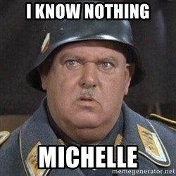 Sergeant Schultz - I know nothing Michelle
