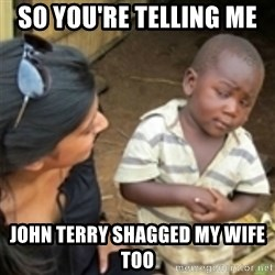 Skeptical african kid  - SO YOU'RE TELLING ME  JOHN TERRY SHAGGED MY WIFE TOO