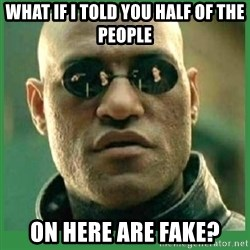Matrix Morpheus - WHAT IF I TOLD YOU HALF OF THE PEOPLE ON HERE ARE FAKE?