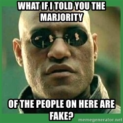 Matrix Morpheus - WHAT IF I TOLD YOU THE MARJORITY OF THE PEOPLE ON HERE ARE FAKE?
