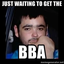 just waiting for a mate - JUST WAITING TO GET THE  BBA
