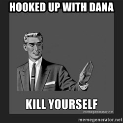 kill yourself guy - HOOKED UP WITH DANA