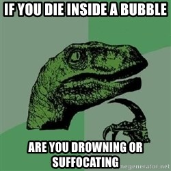 Philosoraptor - if you die inside a bubble are you drowning or suffocating