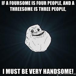 Forever Alone - If a foursome is four people, and a threesome is three people, I must be very handsome!