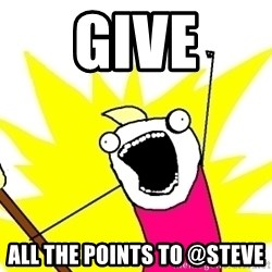 X ALL THE THINGS - give all the points to @Steve