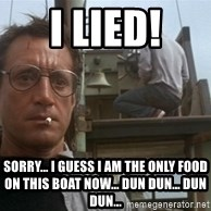 bigger boat - I lied! Sorry... I guess I am the only food on this boat now... dun dun... dun dun...