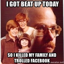 Family Man -  I GOT BEAT UP TODAY SO I KILLED MY FAMILY AND TROLLED FACEBOOK