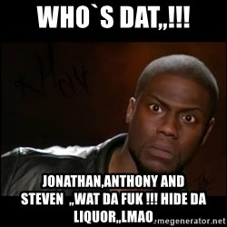 Kevin Hart Wait - who`s dat,,!!! jonathan,anthony and steven  ,,wat da fuk !!! hide da liquor,,lmao