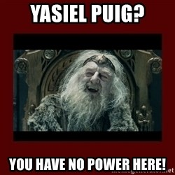 King Theoden - yasiel puig? you have no power here!