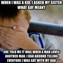 Confession Kid 1 - When i was a kid, I asked my sister what Gay meant she told me it was when a man loves another man. I ran around telling everyone i was gay with my dad
