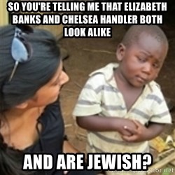 Skeptical african kid  - so you're telling me that Elizabeth Banks and Chelsea Handler both look alike and are jewish?