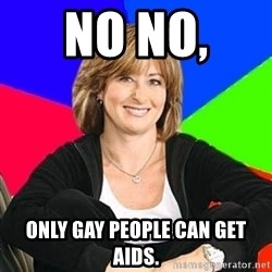 Sheltering Suburban Mom - No no,  Only gay people can get aids.