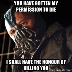 Only then you have my permission to die - You have gotten my permission to die I shall have the Honour of Killing you