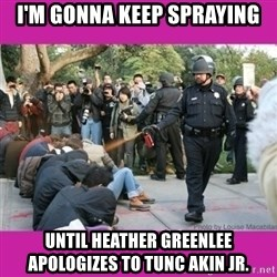 casually pepper spray everything cop - I'M GONNA KEEP SPRAYING UNTIL HEATHER GREENLEE APOLOGIZES TO TUNC AKIN JR.