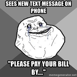 """Forever Alone - Sees new text message on phone """"please pay your bill by...."""""""