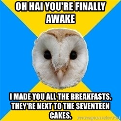 Bipolar Owl - oh hai you're finally awake i made you all the breakfasts. they're next to the seventeen cakes.