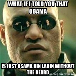 What If I Told You - what if i told you that obama is just osama bin ladin without the beard