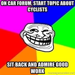Trollface - On car forum, start topic about cyclists Sit back and admire good work