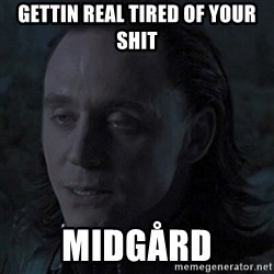 Drunk Loki - gettin real tired of your shit midgård
