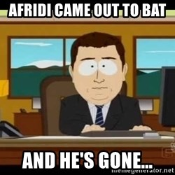 south park aand it's gone - Afridi came out to bat  And he's gone...