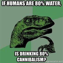 Philosoraptor - If humans are 80% water, Is drinking 80% cannibalism?