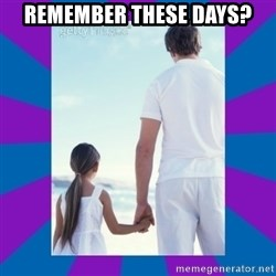 Father Daughter Meme - Remember these days?