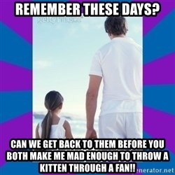 Father Daughter Meme - Remember these days? Can we get back to them before you both make me mad enough to throw a kitten through a fan!!