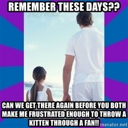 Father Daughter Meme - remember these days?? Can we get there again before you both make me frustrated enough to throw a kitten through a fan!!