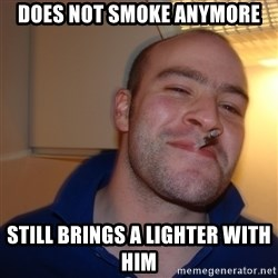 Good Guy Greg - does not smoke anymore still brings a lighter with him