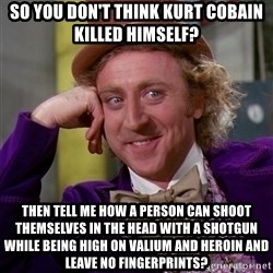 Willy Wonka - so you don't think KURT cobain killed himself? THen tell me how a person can shoot themselves in the head with a shotgun while being high on Valium and Heroin and leave no fingerprints?