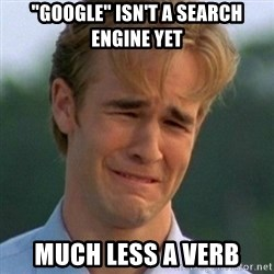 "90s Problems - ""google"" isn't a search engine yet much less a verb"