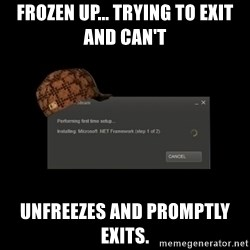 Scumbag Steam - Frozen up... Trying to exit and can't Unfreezes and promptly exits.
