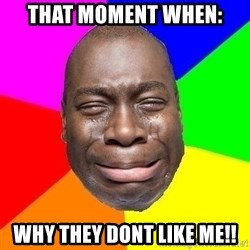 Sad Brutha - THAT MOMENT WHEN: WHY THEY DONT LIKE ME!!