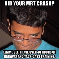 Chillzilla - Did your MRT crash?  Lemme see, I have over 40 hours of gateway and TACP-CASS training.