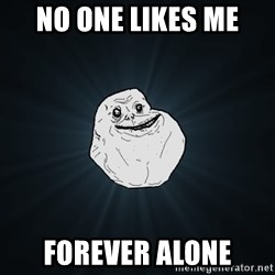 Forever Alone - NO ONE LIKES ME  FOREVER ALONE
