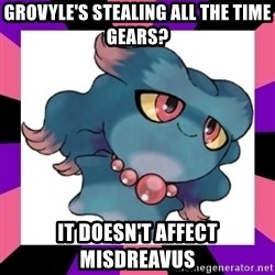 It Doesn't Affect Misdreavus - Grovyle's stealing all the time gears? It doesn't affect Misdreavus