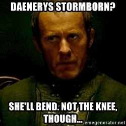 Stannis Baratheon - DAENERYS STORMBORN? she'll bend. not the knee, though...