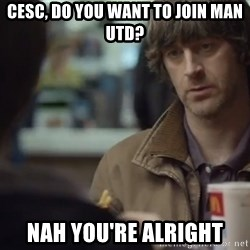 nah you're alright - CESC, DO YOU WANT TO JOIN MAN UTD? NAH YOU'RE ALRIGHT