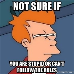 Not sure if meme 2342 - Not sure if  you are stupid or can't follow the rules