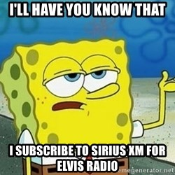 Spongebob I'll have you know meme - I'll have you know that I subscribe to sirius XM for Elvis Radio
