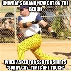 "Softball Guy - Unwraps brand new bat on the bench When asked for $20 for shirts ""Sorry guy...times are tough"""