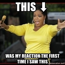 Overly-Excited Oprah!!!  - This ⬇ Was my reaction the first time I saw this