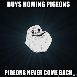 Forever Alone - Buys homing pigeons Pigeons never come back