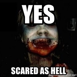 scary meme - YES  SCARED AS HELL