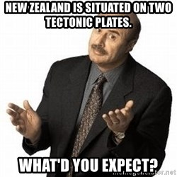 Dr. Phil - New Zealand is situated on two tectonic plates. What'd you expect?