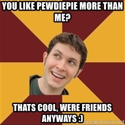 Tobuscus - you like pewdiepie more than me? thats cool, were friends anyways :)